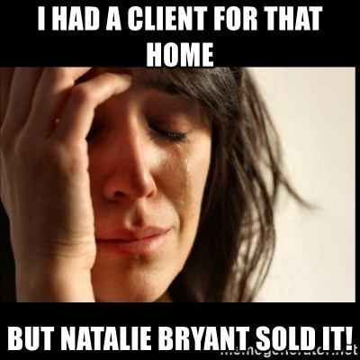 First World Problems - I had a client for that home But Natalie Bryant sold it!