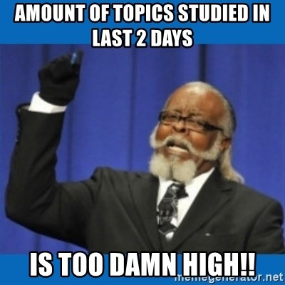 Too damn high - Amount of topics studied in last 2 days  IS too damn high!!