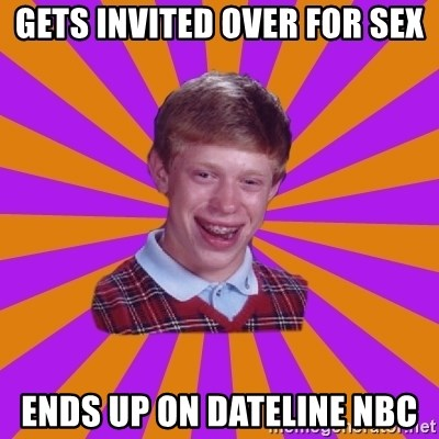 Unlucky Brian Strikes Again - GETS INVITED OVER FOR SEX ENDS UP ON DATELINE NBC