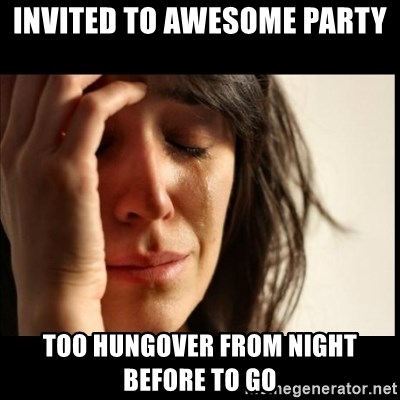 First World Problems - Invited to awesome party Too hungover from night before to go