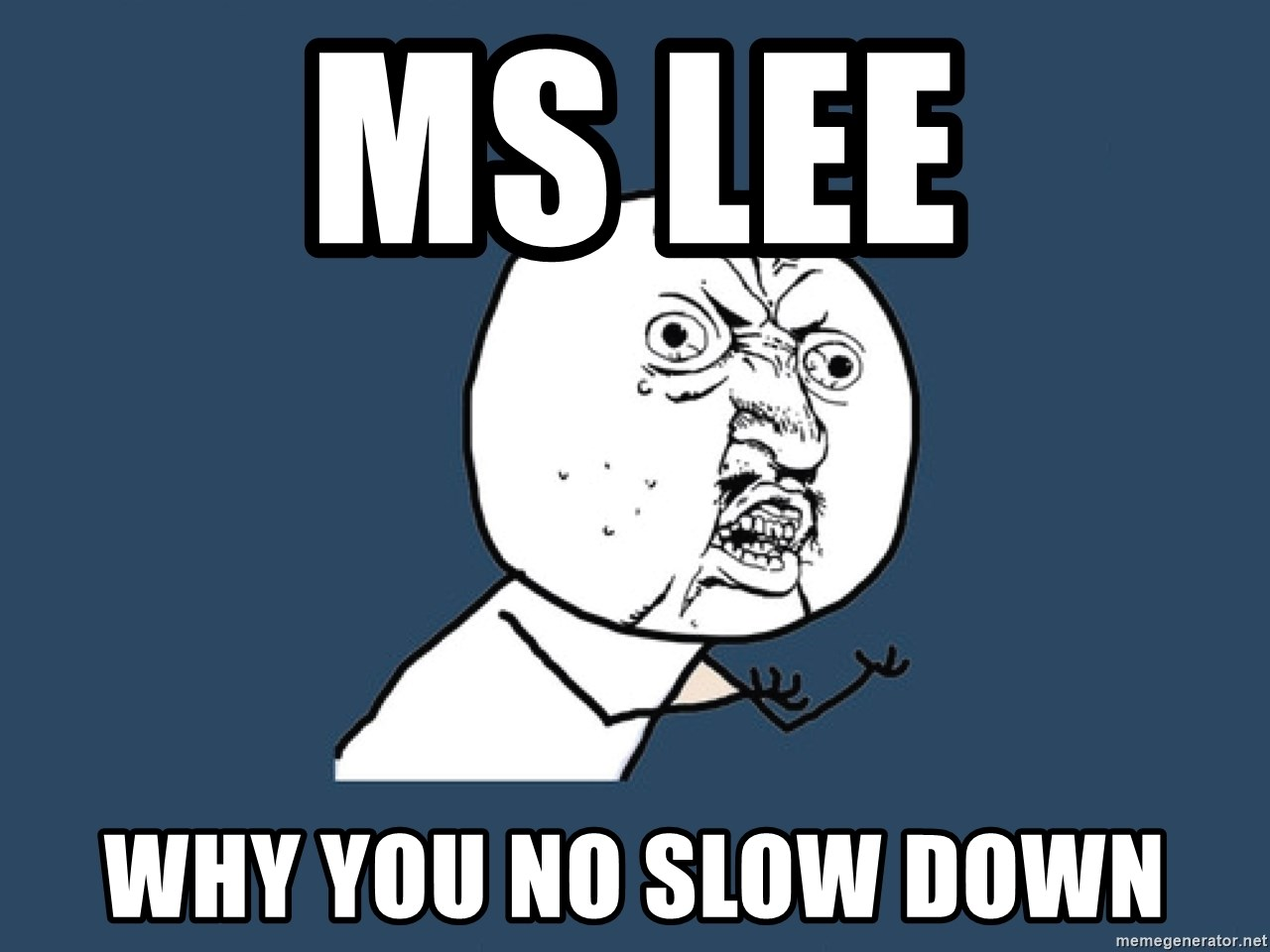 Y U No - Ms Lee why you no Slow Down