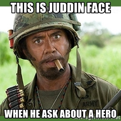 went full retard - THIS IS JUDDIN FACE  WHEN HE ASK ABOUT A HERO