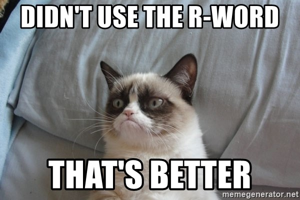 Grumpy cat good - dIDN'T USE THE r-WORD tHAT'S BETTER