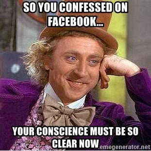Willy Wonka - so you confessed on facebook... your conscience must be so clear now