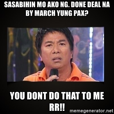 Willie Revillame me - SASABIHIN MO AKO NG. Done Deal na By mARCH YUNG PAX? YOU DONT DO THAT TO ME RR!!
