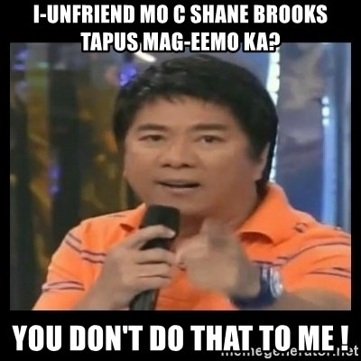 You don't do that to me meme - i-unfriend mo c shane brooks tapus mag-eemo ka? you don't do that to me !