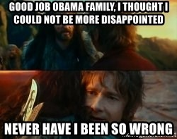 Never Have I Been So Wrong - Good job Obama family, I thought I could not be more disappointed Never Have I Been So Wrong