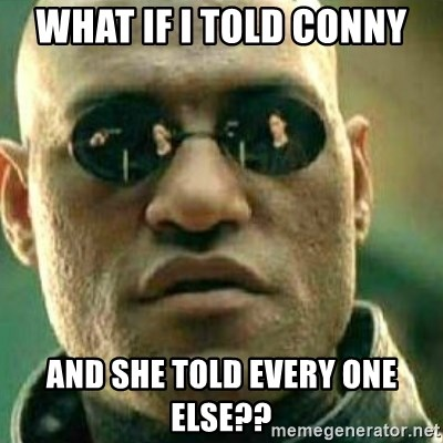 What If I Told You - what if i told conny and she told every one else??