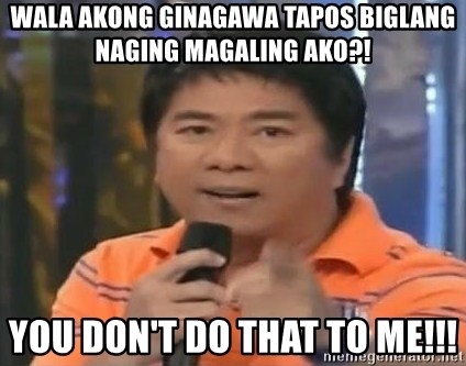 willie revillame you dont do that to me - wala akong ginagawa tapos biglang naging magaling ako?! you don't do that to me!!!