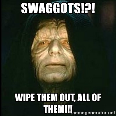 Darth Sidious - Swaggots!?! Wipe them out, all of them!!!