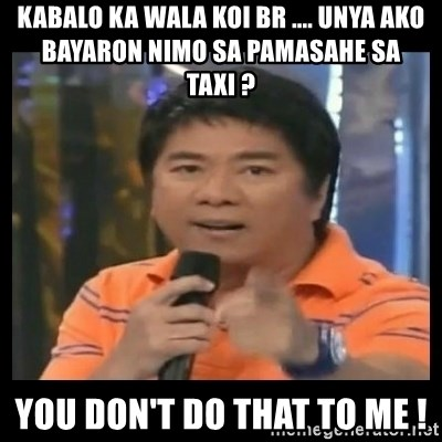 You don't do that to me meme - kabalo ka wala koi br .... unya ako bayaron nimo sa pamasahe sa taxi ? you Don't do that to me !