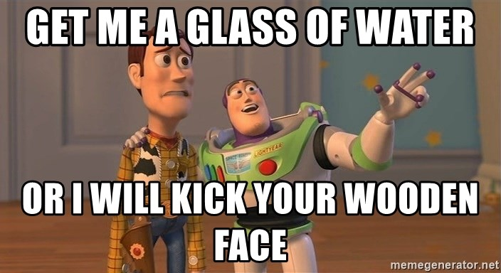 ORIGINAL TOY STORY - GET ME A GLASS OF WATER OR I WILL KICK YOUR WOODEN FACE