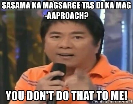 willie revillame you dont do that to me - SASAMA KA MAGSARGE TAS DI KA MAG-AAPROACH? YOU DON'T DO THAT TO ME!