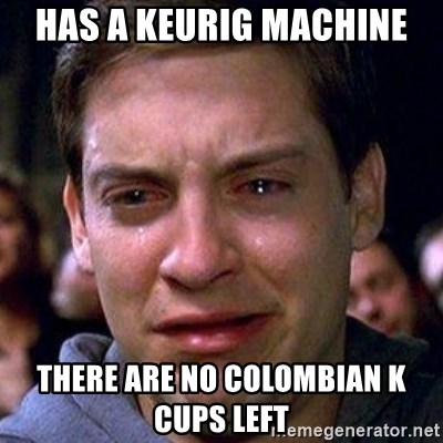 spiderman cry - Has a keurig machine there are no COLOMBIAn k cups left