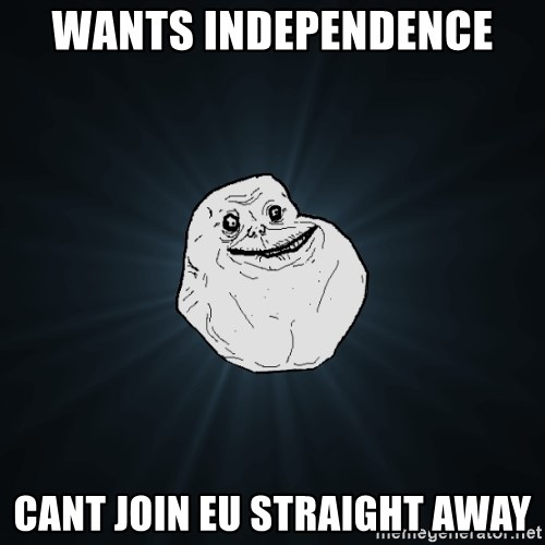 Forever Alone - Wants independence  Cant join EU straight away