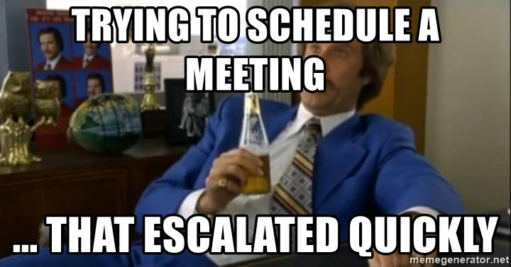 That escalated quickly-Ron Burgundy - Trying to schedule a meeting ... that escalated quickly