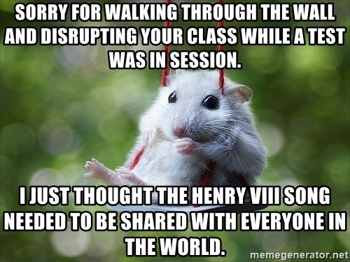 Sorry I'm not Sorry - sorry for walking through the wall and disrupting your class while a test was in session. I just thought the Henry VIIi song needed to be shared with everyone in the world.