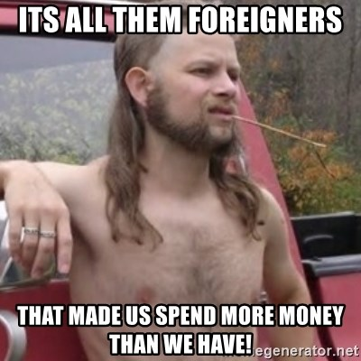 Stereotypical Redneck - ITs all them foreigners that made us spend more money than we have!