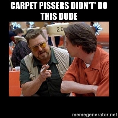 walter sobchak - carpet pissers didn't' do this dude