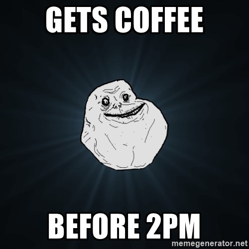 Forever Alone - Gets coffee before 2pm