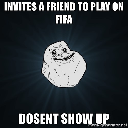 Forever Alone - Invites a friend to play on fifa DOSENT SHOW UP