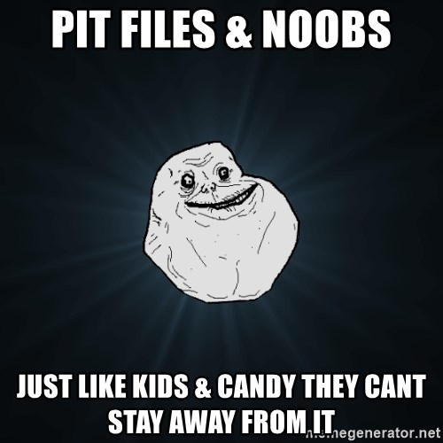 Forever Alone - pit files & noobs just like kids & candy they cant stay away from it
