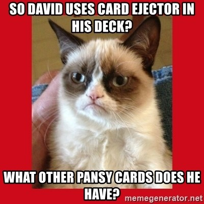 No cat - so david uses card ejector in his deck? what other pansy cards does he have?