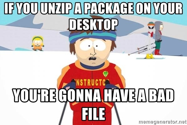 You're gonna have a bad time - if you unzip a package on your desktop you're gonna have a bad file