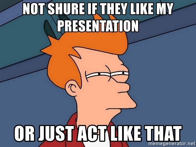 Futurama Fry - not shure if they like my presentation or just act like that