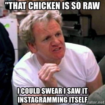 """Gordon Ramsay - """"that chicken is so raw I COULD SWEAR I SAW IT INSTAGRAMMING ITSELF"""