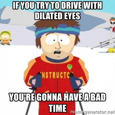 Bad time ski instructor 1 - If you try to drive with dilated eyes you're gonna have a bad time