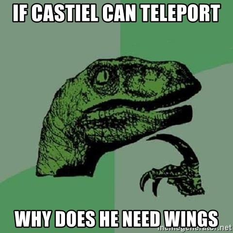 Philosoraptor - IF castiel can teleport why does he need wings