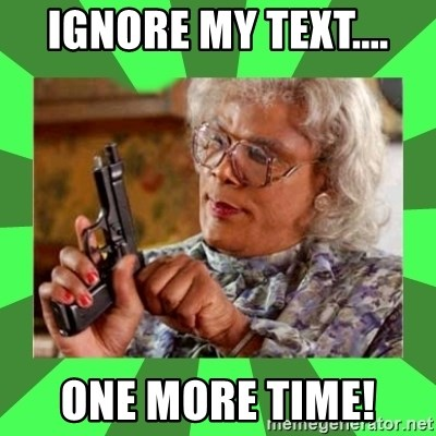 Madea - ignore my text.... one more time!