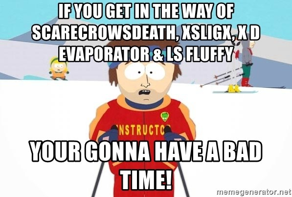 You're gonna have a bad time - if you get in the way of scarecrowsdeath, xSLIGx, X D EVAPORATOR & LS fluffy  your gonna have a bad time!