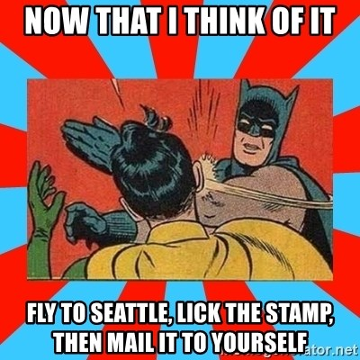 Batman Bitchslap - now that i think of it fly to seattle, lick the stamp, then mail it to yourself