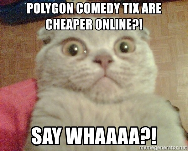 GEEZUS cat - Polygon comedy tix are cheaper online?!  Say Whaaaa?!