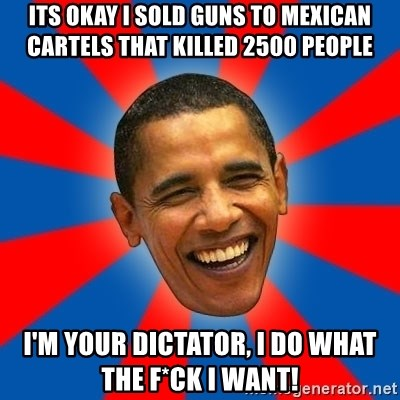 Obama - ITS OKAY I SOLD GUNS TO MEXICAN CARTELS THAT KILLED 2500 PEOPLE I'M YOUR DICTATOR, I DO WHAT THE F*CK I WANT!