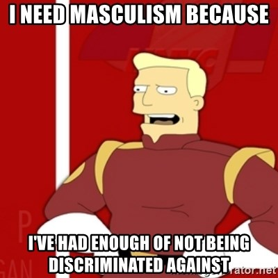 Zapp Brannigan - I need masculism because I've had enough of not being discriminated against