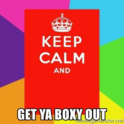 Keep calm and -  GET YA BOXY OUT