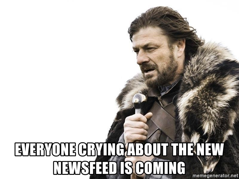 Winter is Coming -  Everyone crying about the new newsfeed is coming