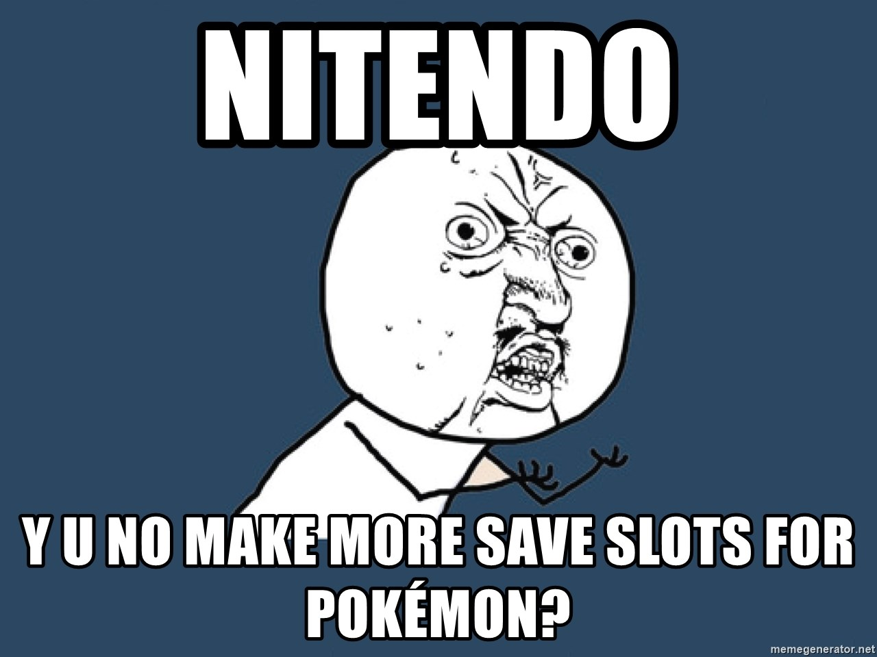 Y U No - Nitendo y u no make more save slots for pokémon?