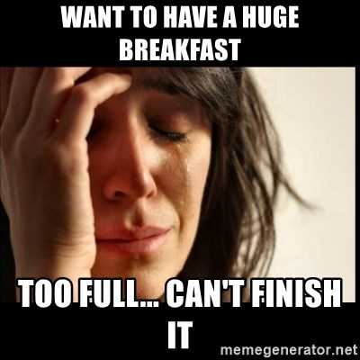 First World Problems - WANT TO HAVE A HUGE BREAKFAST TOO FULL... CAN'T FINISH IT