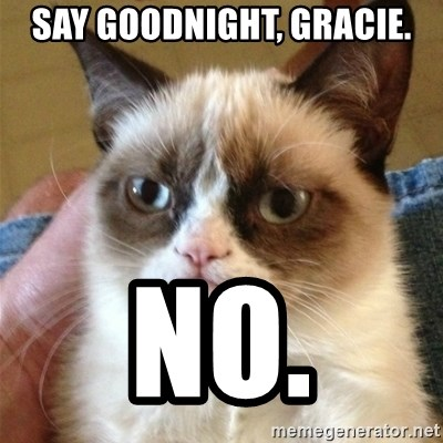 Grumpy Cat  - Say goodnight, gracie. NO.