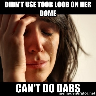 crying girl sad - Didn't use Toob loob on her dome Can't do dabs