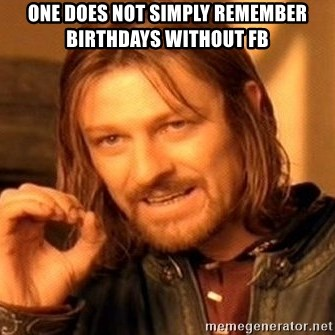 One Does Not Simply - One DOES NOT SIMPLY REMEMBER BIRTHdAYS WITHOUT FB