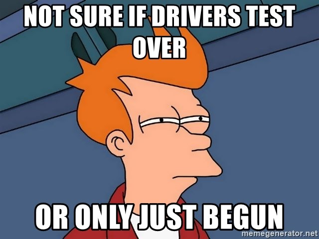 Futurama Fry - Not sure if drivers test over or only just begun
