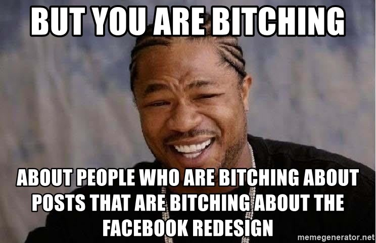 Yo Dawg - BUT YOU ARE BITCHING ABOUT PEOPLE WHO ARE BITCHING ABOUT POSTS THAT ARE BItching about the facebook redesign