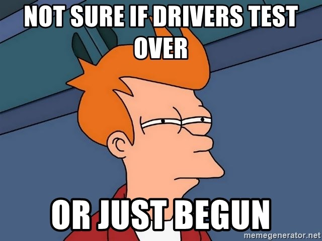 Futurama Fry - Not sure if Drivers test over or just begun
