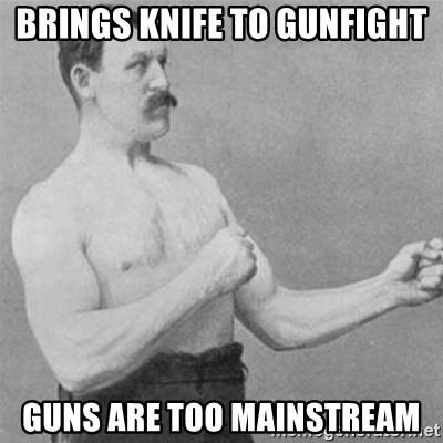 overly manlyman - BRINGS KNIFE TO GUNFIGHT GUNS ARE TOO MAINSTREAM