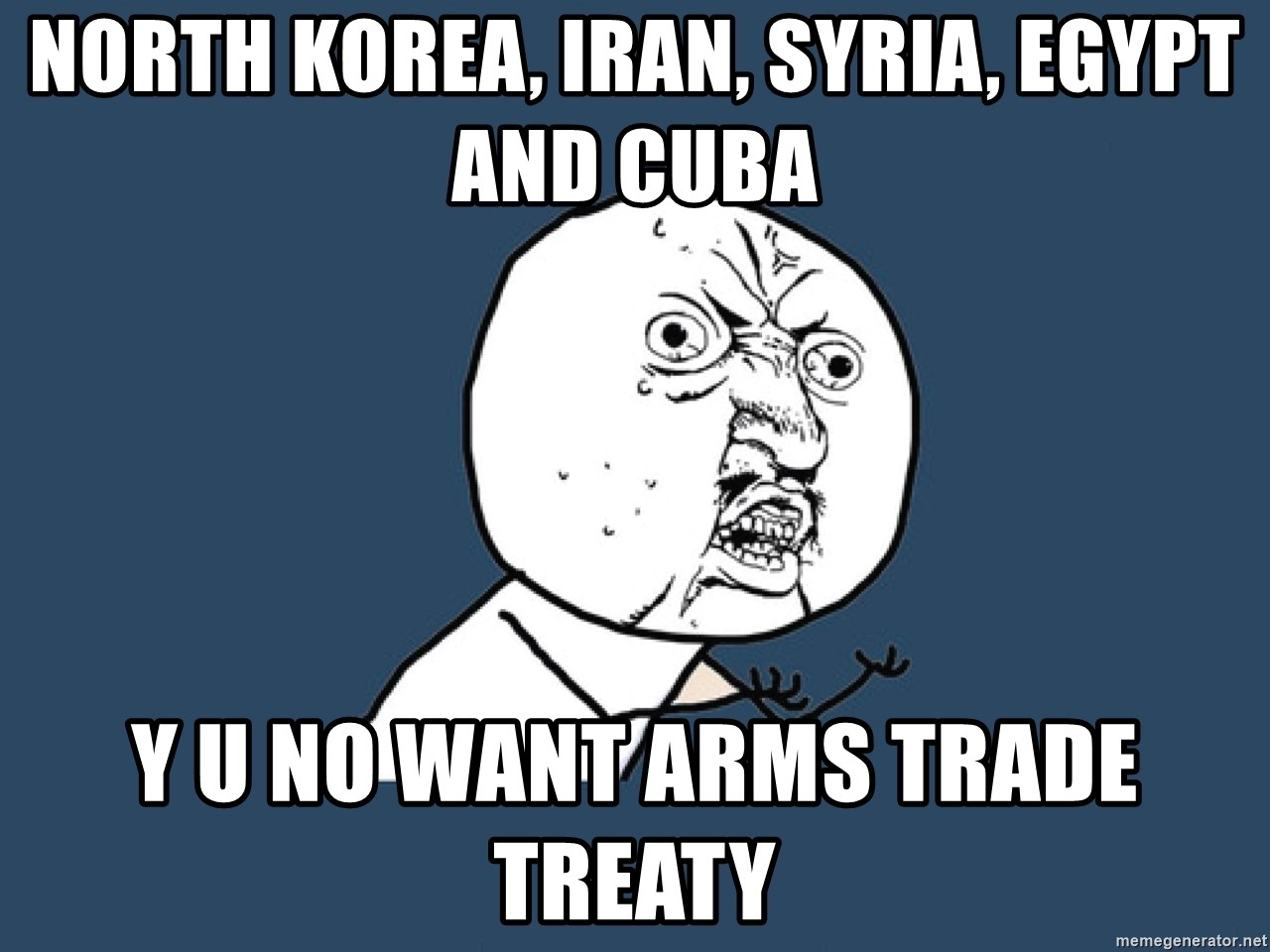 Y U No - North Korea, Iran, Syria, Egypt and Cuba y u no want arms trade treaty
